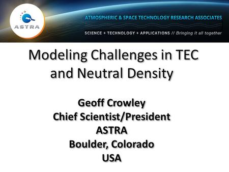 Modeling Challenges in TEC and Neutral Density Geoff Crowley Chief Scientist/President ASTRA Boulder, Colorado USA Modeling Challenges in TEC and Neutral.