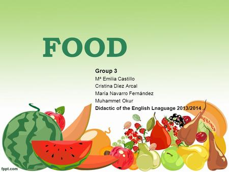 FOOD Group 3 Mª Emilia Castillo Cristina Díez Arcal María Navarro Fernández Muhammet Okur Didactic of the English Lnaguage 2013/2014.
