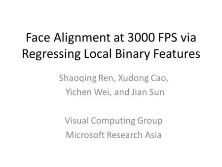 Face Alignment at 3000 FPS via Regressing Local Binary Features Shaoqing Ren, Xudong Cao, Yichen Wei, and Jian Sun Visual Computing Group Microsoft Research.