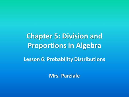 Chapter 5: Division and Proportions in Algebra Lesson 6: Probability Distributions Mrs. Parziale.