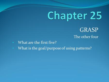 GRASP The other four What are the first five? What is the goal/purpose of using patterns?