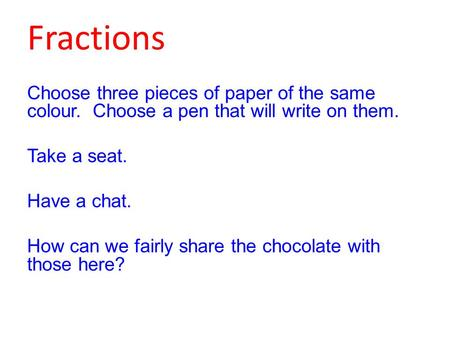 Fractions Choose three pieces of paper of the same colour. Choose a pen that will write on them. Take a seat. Have a chat. How can we fairly share the.