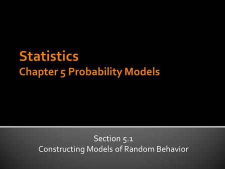 Section 5.1 Constructing Models of Random Behavior.