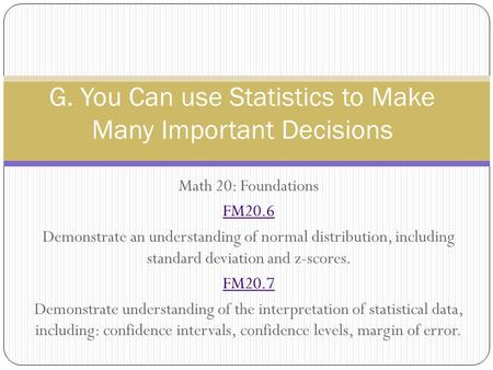 Math 20: Foundations FM20.6 Demonstrate an understanding of normal distribution, including standard deviation and z-scores. FM20.7 Demonstrate understanding.