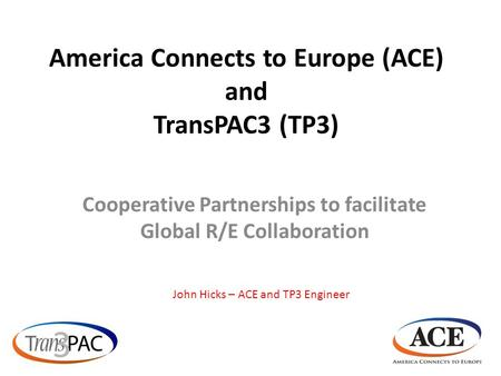 America Connects to Europe (ACE) and TransPAC3 (TP3) Cooperative Partnerships to facilitate Global R/E Collaboration John Hicks – ACE and TP3 Engineer.