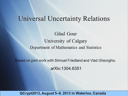 Universal Uncertainty Relations Gilad Gour University of Calgary Department of Mathematics and Statistics Gilad Gour University of Calgary Department of.