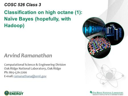 Classification on high octane (1): Naïve Bayes (hopefully, with Hadoop) COSC 526 Class 3 Arvind Ramanathan Computational Science & Engineering Division.