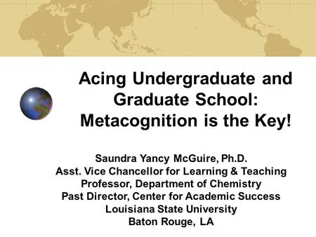 Acing Undergraduate and Graduate School: Metacognition is the Key! Saundra Yancy McGuire, Ph.D. Asst. Vice Chancellor for Learning & Teaching Professor,