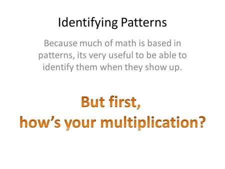 Identifying Patterns Because much of math is based in patterns, its very useful to be able to identify them when they show up.
