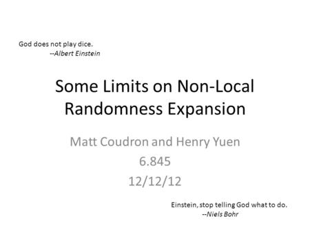 Some Limits on Non-Local Randomness Expansion Matt Coudron and Henry Yuen 6.845 12/12/12 God does not play dice. --Albert Einstein Einstein, stop telling.