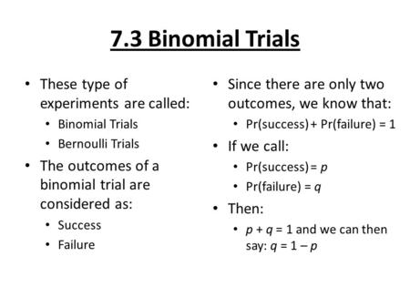7.3 Binomial Trials These type of experiments are called: Binomial Trials Bernoulli Trials The outcomes of a binomial trial are considered as: Success.