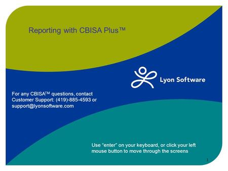 "Reporting with CBISA Plus™ Use ""enter"" on your keyboard, or click your left mouse button to move through the screens 1 For any CBISA TM questions, contact."