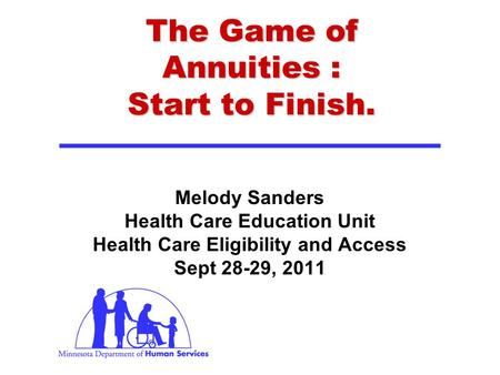 The Game of Annuities : Start to Finish. Melody Sanders Health Care Education Unit Health Care Eligibility and Access Sept 28-29, 2011.