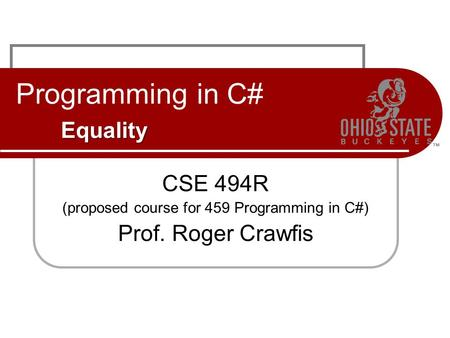Equality Programming in C# Equality CSE 494R (proposed course for 459 Programming in C#) Prof. Roger Crawfis.