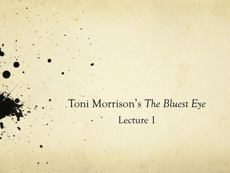 Toni Morrison's The Bluest Eye Lecture 1. 'The best art is political and you ought to be able to make it unquestionably political and irrevocably beautiful.
