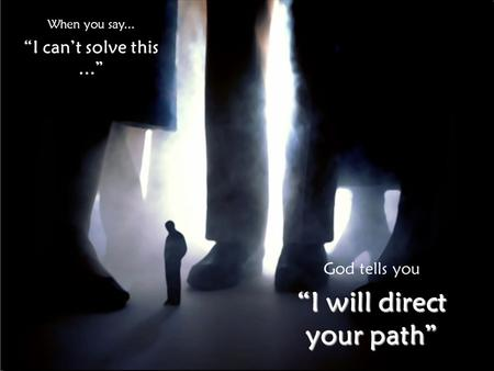 "When you say... ""I can't solve this..."" God tells you ""I will direct your path"""