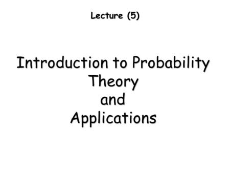 Lecture (5) Introduction to Probability TheoryandApplications.