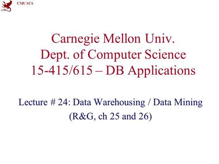 CMU SCS Carnegie Mellon Univ. Dept. of Computer Science 15-415/615 – DB Applications Lecture # 24: Data Warehousing / Data Mining (R&G, ch 25 and 26)