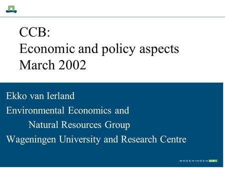 CCB: Economic and policy aspects March 2002 Ekko van Ierland Environmental Economics and Natural Resources Group Wageningen University and Research Centre.