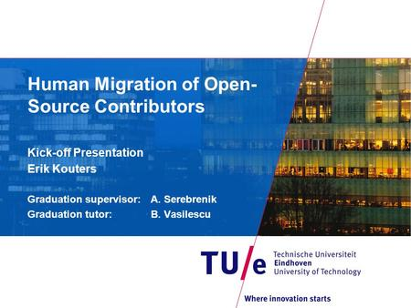 Human Migration of Open- Source Contributors Kick-off Presentation Erik Kouters Graduation supervisor: A. Serebrenik Graduation tutor: B. Vasilescu.