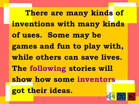 There are many kinds of inventions with many kinds of uses. Some may be games and fun to play with, while others can save lives. The following stories.
