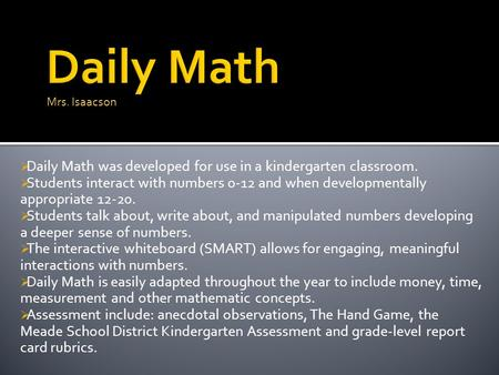  Daily Math was developed for use in a kindergarten classroom.  Students interact with numbers 0-12 and when developmentally appropriate 12-20.  Students.