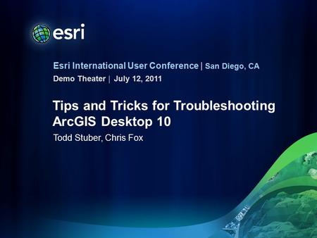 Esri International User Conference | San Diego, CA Demo Theater | Tips and Tricks for Troubleshooting ArcGIS Desktop 10 Todd Stuber, Chris Fox July 12,