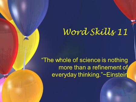 "Word Skills 11 ""The whole of science is nothing more than a refinement of everyday thinking.""~Einstein."