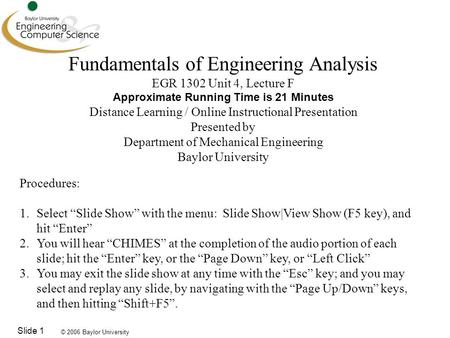 © 2006 Baylor University Slide 1 Fundamentals of Engineering Analysis EGR 1302 Unit 4, Lecture F Approximate Running Time is 21 Minutes Distance Learning.