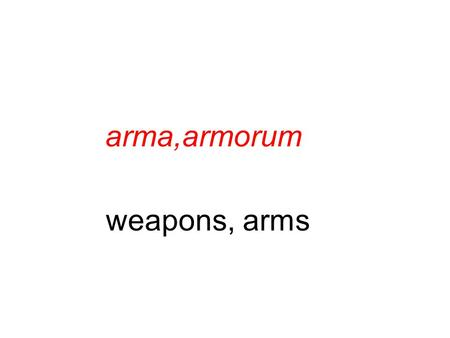 Arma,armorum weapons, arms. vir,viri man cano, canere, cecini, cantus to sing.