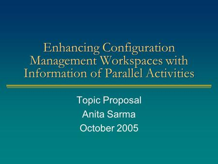 Enhancing Configuration Management Workspaces with Information of Parallel Activities Topic Proposal Anita Sarma October 2005.