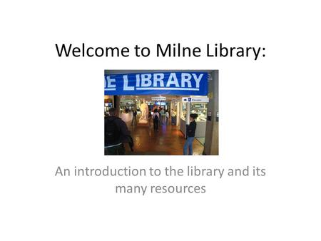 Welcome to Milne Library: An introduction to the library and its many resources.