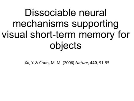 Dissociable neural mechanisms supporting visual short-term memory for objects Xu, Y. & Chun, M. M. (2006) Nature, 440, 91-95.
