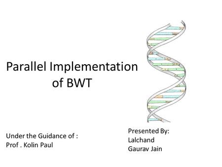 Parallel Implementation of BWT Under the Guidance of : Prof. Kolin Paul Presented By: Lalchand Gaurav Jain.