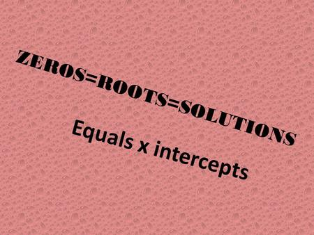 ZEROS=ROOTS=SOLUTIONS Equals x intercepts. Another Memory slide.