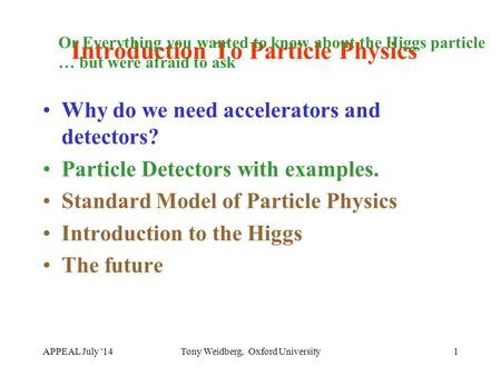 APPEAL July '14Tony Weidberg, Oxford University1 Introduction To Particle Physics Why do we need accelerators and detectors? Particle Detectors with examples.
