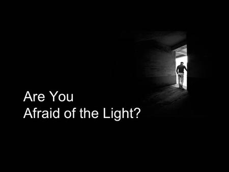Are You Afraid of the Light?. It is common for children to be afraid of the dark. But in the spiritual realm, it is just as common for adults to be afraid.