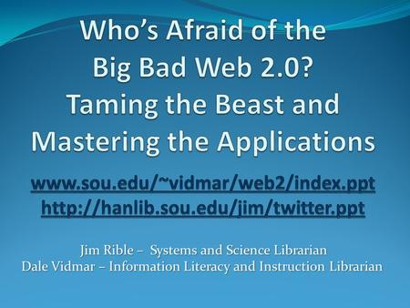 Jim Rible – Systems and Science Librarian Dale Vidmar – Information Literacy and Instruction Librarian.