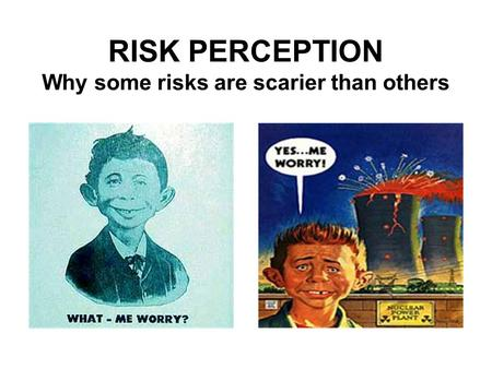 RISK PERCEPTION Why some risks are scarier than others.