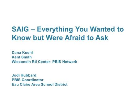 SAIG – Everything You Wanted to Know but Were Afraid to Ask Dana Kuehl Kent Smith Wisconsin RtI Center- PBIS Network Jodi Hubbard PBIS Coordinator Eau.