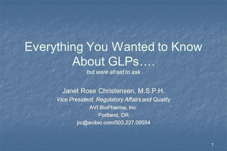 1 Everything You Wanted to Know About GLPs…. but were afraid to ask Janet Rose Christensen, M.S.P.H. Vice President, Regulatory Affairs and Quality AVI.