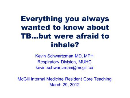 Everything you always wanted to know about TB…but were afraid to inhale? Kevin Schwartzman MD, MPH Respiratory Division, MUHC
