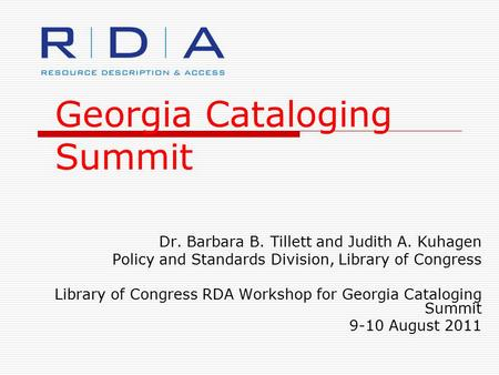 Georgia Cataloging Summit Dr. Barbara B. Tillett and Judith A. Kuhagen Policy and Standards Division, Library of Congress Library of Congress RDA Workshop.