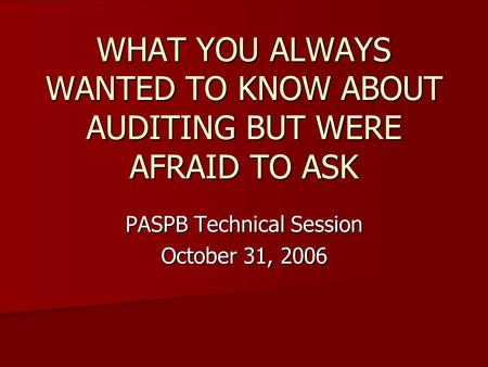 WHAT YOU ALWAYS WANTED TO KNOW ABOUT AUDITING BUT WERE AFRAID TO ASK PASPB Technical Session October 31, 2006.