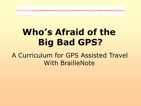 Who's Afraid of the Big Bad GPS? A Curriculum for GPS Assisted Travel With BrailleNote.