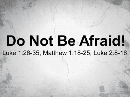 Do Not Be Afraid! Luke 1:26-35, Matthew 1:18-25, Luke 2:8-16.