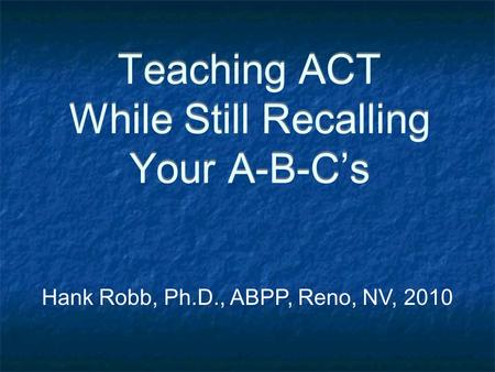Teaching ACT While Still Recalling Your A-B-C's Hank Robb, Ph.D., ABPP, Reno, NV, 2010.