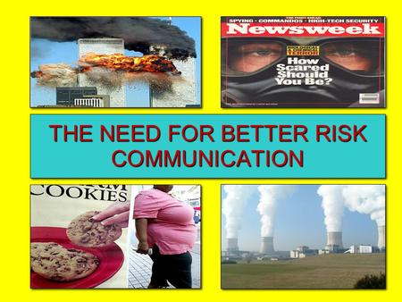 THE NEED FOR BETTER RISK COMMUNICATION. Risk Communication (Ropeik) Actions, words, and other interactions that incorporate an understanding of and respect.