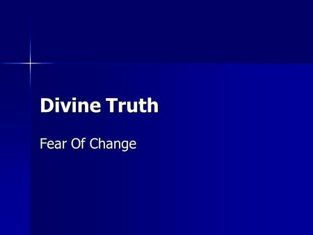 Divine Truth Fear Of Change. Introduction  We all face a crossroads in life with regard to our painful emotions  Fear  Truth  What is the choice we.