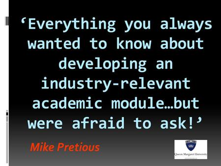 Mike Pretious 'Everything you always wanted to know about developing an industry-relevant academic module…but were afraid to ask!'